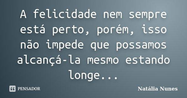 A felicidade nem sempre está perto, porém, isso não impede que possamos alcançá-la mesmo estando longe...... Frase de Natália Nunes.