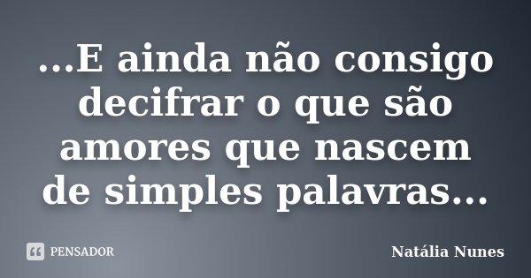 ...E ainda não consigo decifrar o que são amores que nascem de simples palavras...... Frase de Natália Nunes.