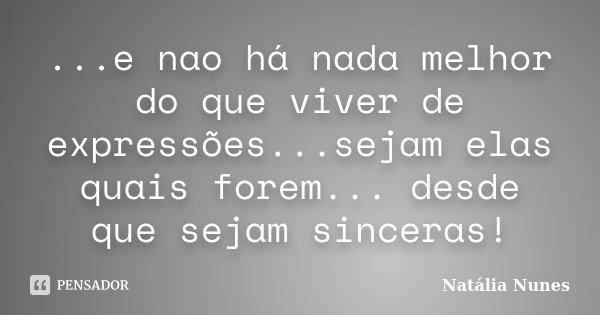 ...e nao há nada melhor do que viver de expressões...sejam elas quais forem... desde que sejam sinceras!... Frase de Natália Nunes.