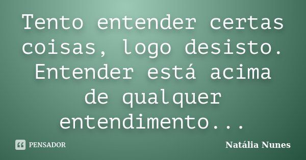 Tento entender certas coisas, logo desisto. Entender está acima de qualquer entendimento...... Frase de Natália Nunes.