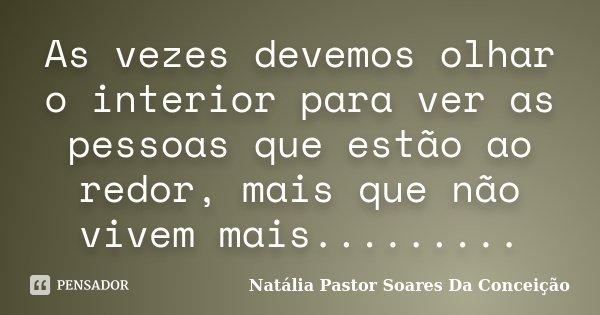 As vezes devemos olhar o interior para ver as pessoas que estão ao redor, mais que não vivem mais............ Frase de Natália Pastor Soares Da Conceição.