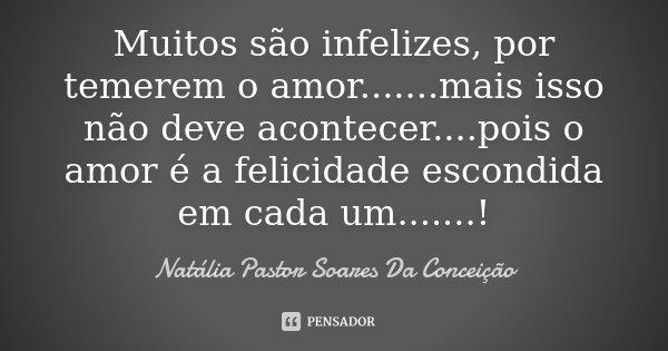 Muitos são infelizes, por temerem o amor .......mais isso não deve acontecer....pois o amor é a felicidade escondida em cada um.......!... Frase de Natália Pastor Soares Da Conceição.