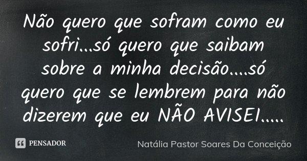 Não quero que sofram como eu sofri...só quero que saibam sobre a minha decisão....só quero que se lembrem para não dizerem que eu NÃO AVISEI........ Frase de Natália Pastor Soares Da Conceição.