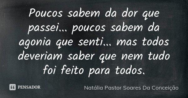 Poucos sabem da dor que passei.......poucos sabem da agonia que senti.......mas todos deveriam saber que nem tudo foi feito para todos.... Frase de Natália Pastor Soares Da Conceição.