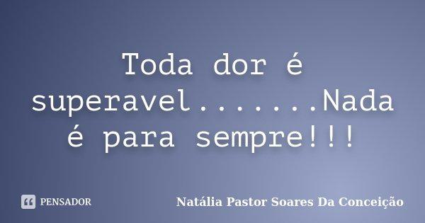 Toda dor é superavel.......Nada é para sempre!!!... Frase de Natália Pastor Soares Da Conceição.