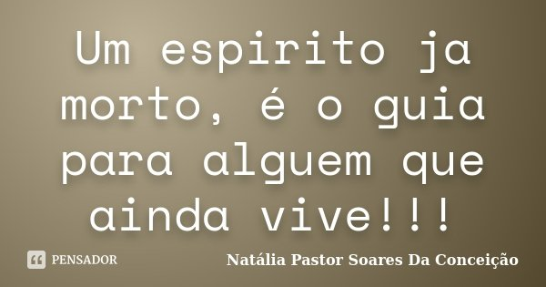 Um espirito ja morto, é o guia para alguem que ainda vive!!!... Frase de Natália Pastor Soares Da Conceição.