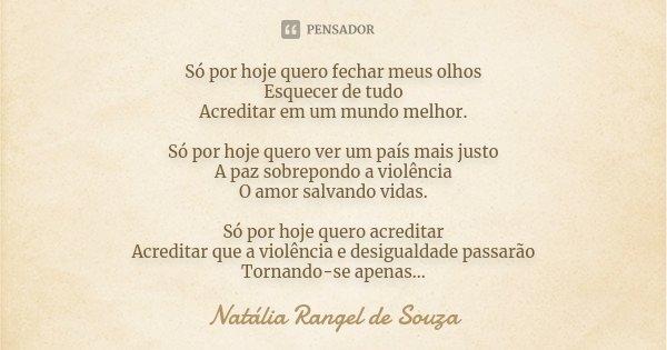Só por hoje quero fechar meus olhos Esquecer de tudo Acreditar em um mundo melhor. Só por hoje quero ver um país mais justo A paz sobrepondo a violência O amor ... Frase de Natália Rangel de Souza.