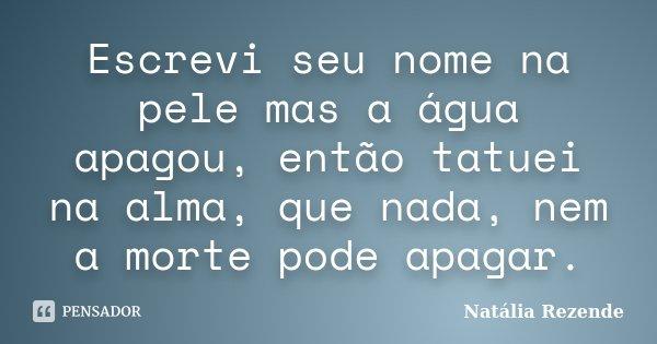 Escrevi seu nome na pele mas a água apagou, então tatuei na alma, que nada, nem a morte pode apagar.... Frase de Natália Rezende.