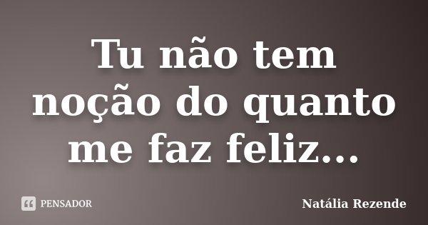 Tu não tem noção do quanto me faz feliz...... Frase de Natália Rezende.