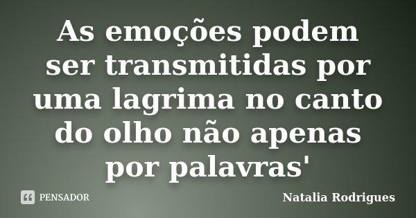 As emoções podem ser transmitidas por uma lagrima no canto do olho não apenas por palavras'... Frase de Natalia Rodrigues.