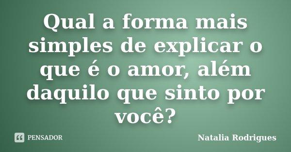 Qual a forma mais simples de explicar o que é o amor, além daquilo que sinto por você?... Frase de Natalia Rodrigues.