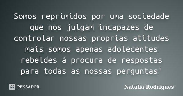 Somos reprimidos por uma sociedade que nos julgam incapazes de controlar nossas proprias atitudes mais somos apenas adolecentes rebeldes à procura de respostas ... Frase de Natalia Rodrigues.