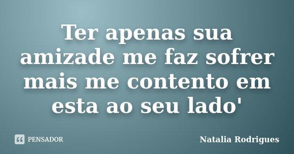 Ter apenas sua amizade me faz sofrer mais me contento em esta ao seu lado'... Frase de Natalia Rodrigues.