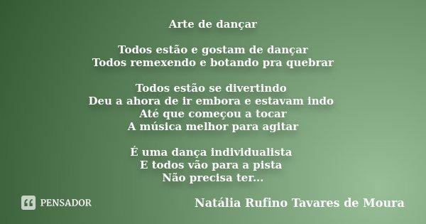Arte de dançar Todos estão e gostam de dançar Todos remexendo e botando pra quebrar Todos estão se divertindo Deu a ahora de ir embora e estavam indo Até que co... Frase de Natália Rufino Tavares de Moura.