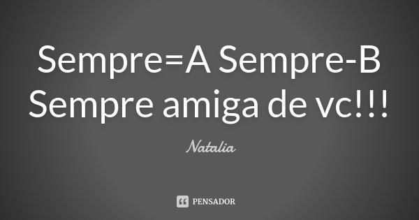 Sempre=A Sempre-B Sempre amiga de vc!!!... Frase de Natália.