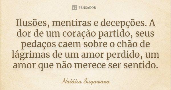 Ilusões, mentiras e decepções. A dor de um coração partido, seus pedaços caem sobre o chão de lágrimas de um amor perdido, um amor que não merece ser sentido.... Frase de Natália Sugawara.