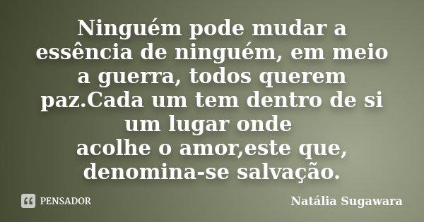 Ninguém pode mudar a essência de ninguém, em meio a guerra, todos querem paz.Cada um tem dentro de si um lugar onde acolhe o amor,este que, denomina-se salvação... Frase de Natália Sugawara.