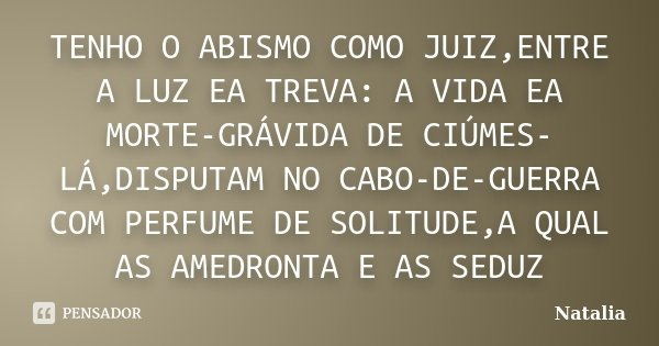 TENHO O ABISMO COMO JUIZ,ENTRE A LUZ EA TREVA: A VIDA EA MORTE-GRÁVIDA DE CIÚMES-LÁ,DISPUTAM NO CABO-DE-GUERRA COM PERFUME DE SOLITUDE,A QUAL AS AMEDRONTA E AS ... Frase de NATÁLIA.