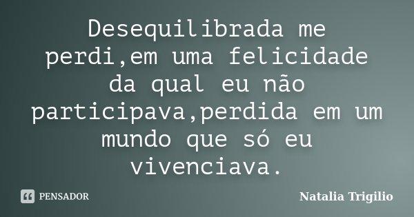 Desequilibrada me perdi,em uma felicidade da qual eu não participava,perdida em um mundo que só eu vivenciava.... Frase de Natalia Trigilio.