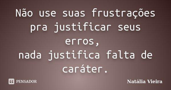 Não use suas frustrações pra justificar seus erros, nada justifica falta de caráter.... Frase de Natália Vieira.