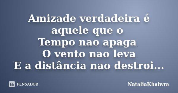 Amizade verdadeira é aquele que o Tempo nao apaga O vento nao leva E a distância nao destroi...... Frase de NataliaKhaiwra.