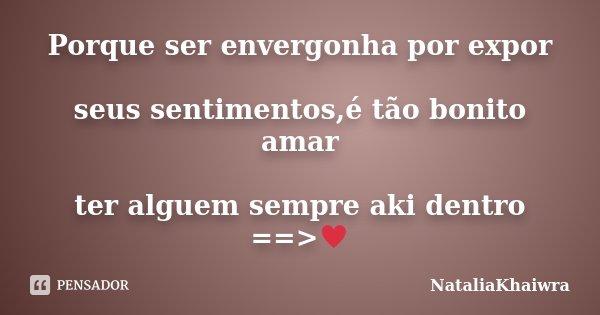 Porque ser envergonha por expor seus sentimentos,é tão bonito amar ter alguem sempre aki dentro ==>♥... Frase de NataliaKhaiwra.