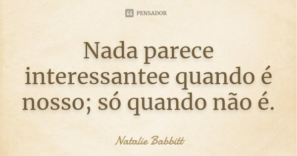 Nada parece interessantee quando é nosso; só quando não é.... Frase de Natalie Babbitt.