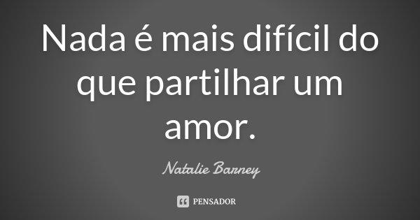Nada é mais difícil do que partilhar um amor.... Frase de Natalie Barney.