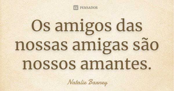 Os amigos das nossas amigas são nossos amantes.... Frase de Natalie Barney.