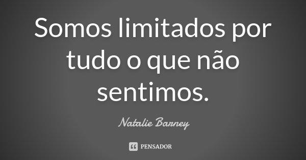 Somos limitados por tudo o que não sentimos.... Frase de Natalie Barney.