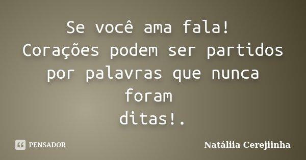 Se você ama fala! Corações podem ser partidos por palavras que nunca foram ditas!.... Frase de Natáliia Cerejiinha.