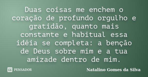 Duas coisas me enchem o coração de profundo orgulho e gratidão, quanto mais constante e habitual essa idéia se completa: a benção de Deus sobre mim e a tua amiz... Frase de Natalino Gomes da Silva.