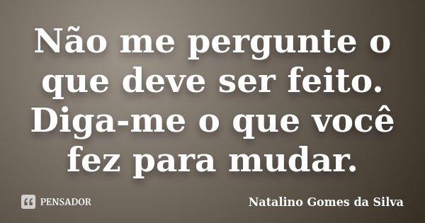 Não me pergunte o que deve ser feito. Diga-me o que você fez para mudar.... Frase de Natalino Gomes da Silva.
