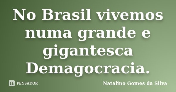 No Brasil vivemos numa grande e gigantesca Demagocracia.... Frase de Natalino Gomes da Silva.