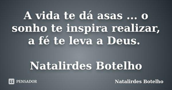 A vida te dá asas ... o sonho te inspira realizar, a fé te leva a Deus. Natalirdes Botelho... Frase de Natalirdes Botelho.