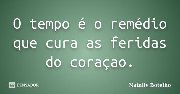 O tempo é o remédio que cura as feridas do coraçao.... Frase de Natally Botelho.