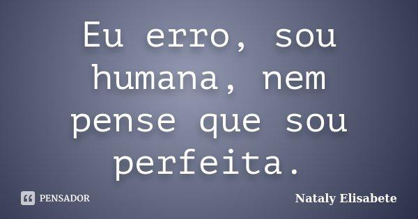 Eu erro, sou humana, nem pense que sou perfeita.... Frase de Nataly Elisabete.