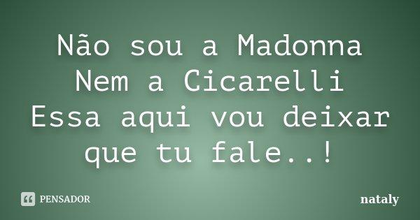 Não sou a Madonna Nem a Cicarelli Essa aqui vou deixar que tu fale..!... Frase de Nataly.