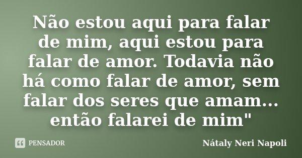 """Não estou aqui para falar de mim, aqui estou para falar de amor. Todavia não há como falar de amor, sem falar dos seres que amam... então falarei de mim""""... Frase de Nátaly Neri Napoli."""