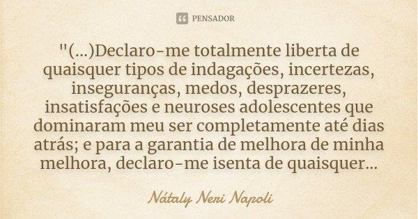 """""""(...)Declaro-me totalmente liberta de quaisquer tipos de indagações, incertezas, inseguranças, medos, desprazeres, insatisfações e neuroses adolescentes q... Frase de Nátaly Neri Napoli."""