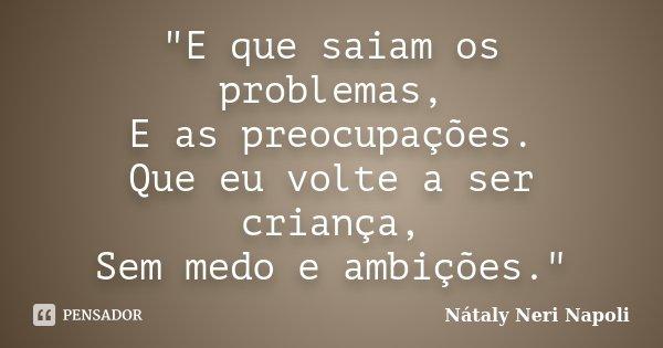 """""""E que saiam os problemas, E as preocupações. Que eu volte a ser criança, Sem medo e ambições.""""... Frase de Nátaly Neri Napoli."""