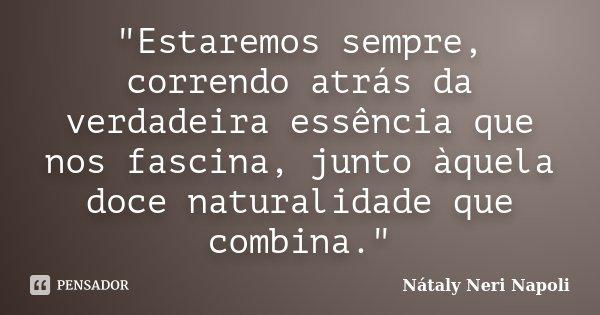 """Estaremos sempre, correndo atrás da verdadeira essência que nos fascina, junto àquela doce naturalidade que combina.""... Frase de Nátaly Neri Napoli."