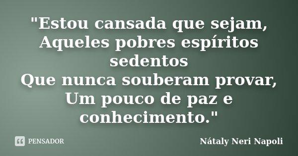 """""""Estou cansada que sejam, Aqueles pobres espíritos sedentos Que nunca souberam provar, Um pouco de paz e conhecimento.""""... Frase de Nátaly Neri Napoli."""