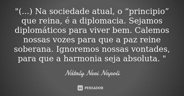 """""""(...) Na sociedade atual, o """"principio"""" que reina, é a diplomacia. Sejamos diplomáticos para viver bem. Calemos nossas vozes para que a paz reine soberana... Frase de Nátaly Neri Napoli."""
