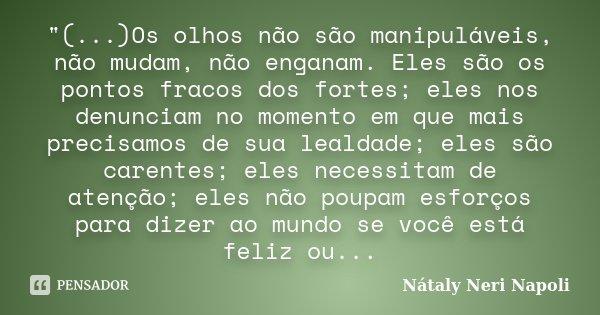 """""""(...)Os olhos não são manipuláveis, não mudam, não enganam. Eles são os pontos fracos dos fortes; eles nos denunciam no momento em que mais precisamos de ... Frase de Nátaly Neri Napoli."""