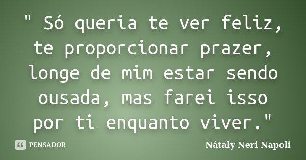 """"""" Só queria te ver feliz, te proporcionar prazer, longe de mim estar sendo ousada, mas farei isso por ti enquanto viver.""""... Frase de Nátaly Neri Napoli."""