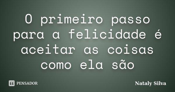 O primeiro passo para a felicidade é aceitar as coisas como ela são... Frase de Nataly Silva.