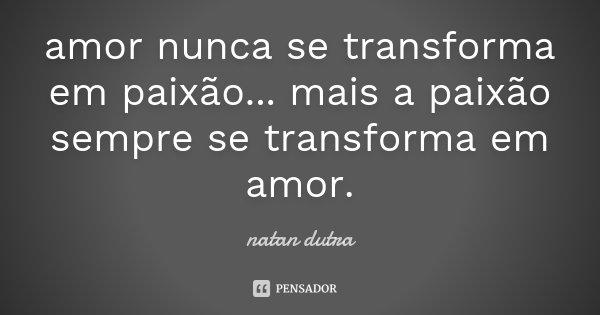 amor nunca se transforma em paixão... mais a paixão sempre se transforma em amor.... Frase de natan dutra.