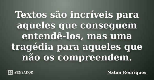 Textos são incríveis para aqueles que conseguem entendê-los, mas uma tragédia para aqueles que não os compreendem.... Frase de Natan Rodrigues.