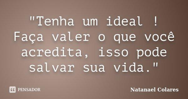 """""""Tenha um ideal ! Faça valer o que você acredita, isso pode salvar sua vida.""""... Frase de Natanael Colares."""